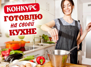 Не упустите шанс на победу в конкурсе «Готовлю на своей кухне»